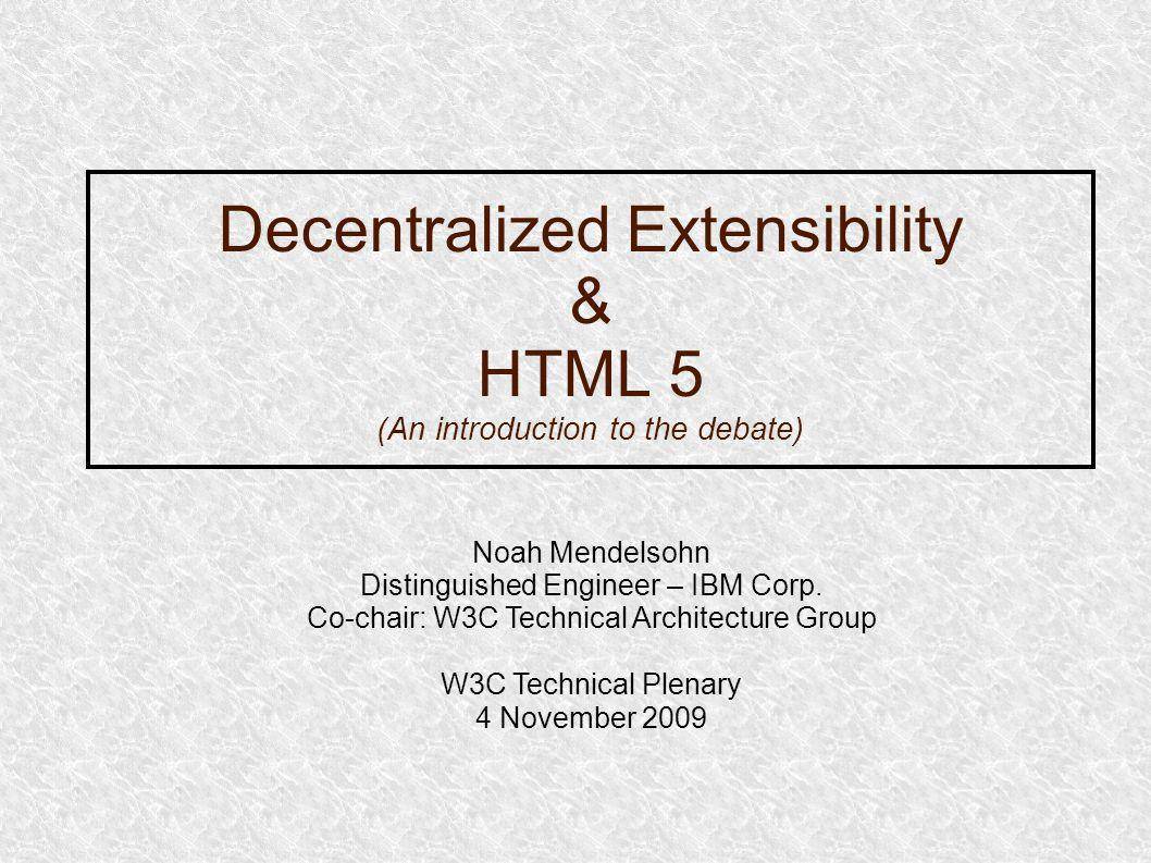 Decentralized Extensibility & HTML 5 (An introduction to the debate) Noah Mendelsohn Distinguished Engineer – IBM Corp.