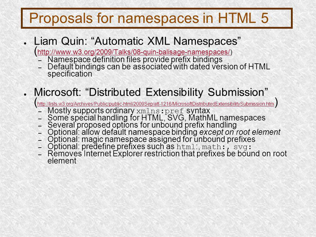 Proposals for namespaces in HTML 5 Liam Quin: Automatic XML Namespaces ( http://www.w3.org/2009/Talks/08-quin-balisage-namespaces/) http://www.w3.org/2009/Talks/08-quin-balisage-namespaces/ – Namespace definition files provide prefix bindings – Default bindings can be associated with dated version of HTML specification Microsoft: Distributed Extensibility Submission ( http://lists.w3.org/Archives/Public/public-html/2009Sep/att-1216/MicrosoftDistributedExtensibilitySubmission.htm ) http://lists.w3.org/Archives/Public/public-html/2009Sep/att-1216/MicrosoftDistributedExtensibilitySubmission.htm – Mostly supports ordinary xmlns:pref syntax – Some special handling for HTML, SVG, MathML namespaces – Several proposed options for unbound prefix handling – Optional: allow default namespace binding except on root element – Optional: magic namespace assigned for unbound prefixes – Optional: predefine prefixes such as html :, math:, svg: – Removes Internet Explorer restriction that prefixes be bound on root element