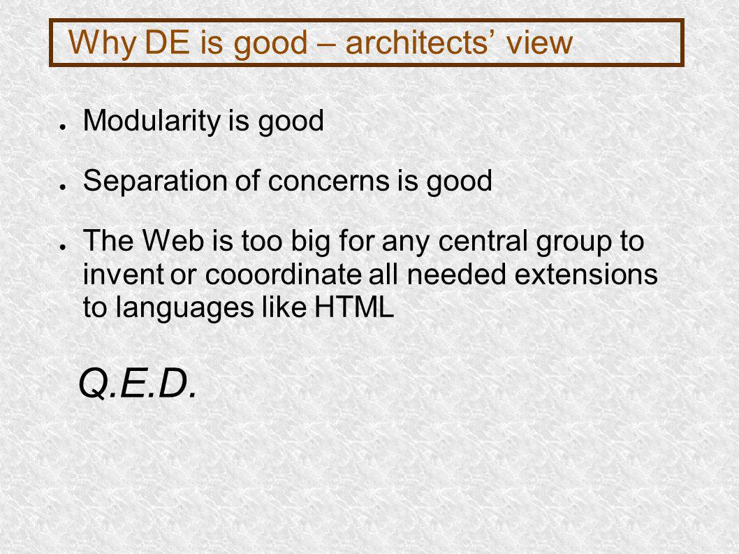 Why DE is good – architects view Modularity is good Separation of concerns is good The Web is too big for any central group to invent or cooordinate all needed extensions to languages like HTML Q.E.D.