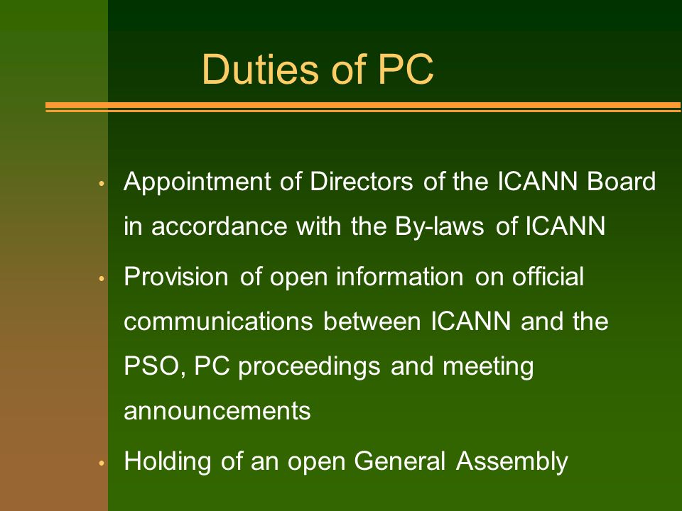 Duties of PC Appointment of Directors of the ICANN Board in accordance with the By-laws of ICANN Provision of open information on official communications between ICANN and the PSO, PC proceedings and meeting announcements Holding of an open General Assembly