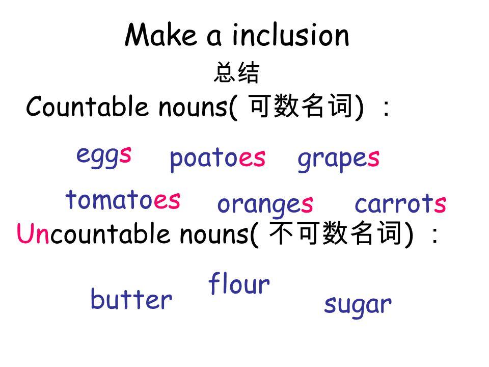 Countable nouns( ) Make a inclusion Uncountable nouns( ) eggs tomatoes poatoes oranges grapes carrots butter flour sugar