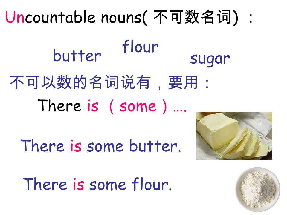 There is some …. There is some butter. There is some flour. Uncountable nouns( ) butter flour sugar
