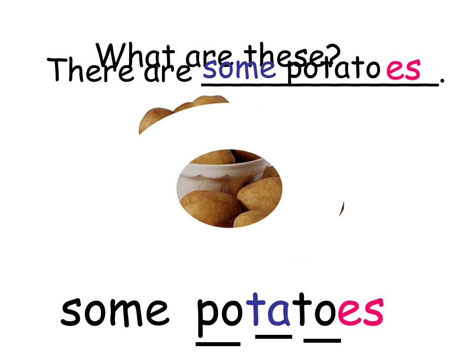 What are these? potatoes There are ____________. some potato es some