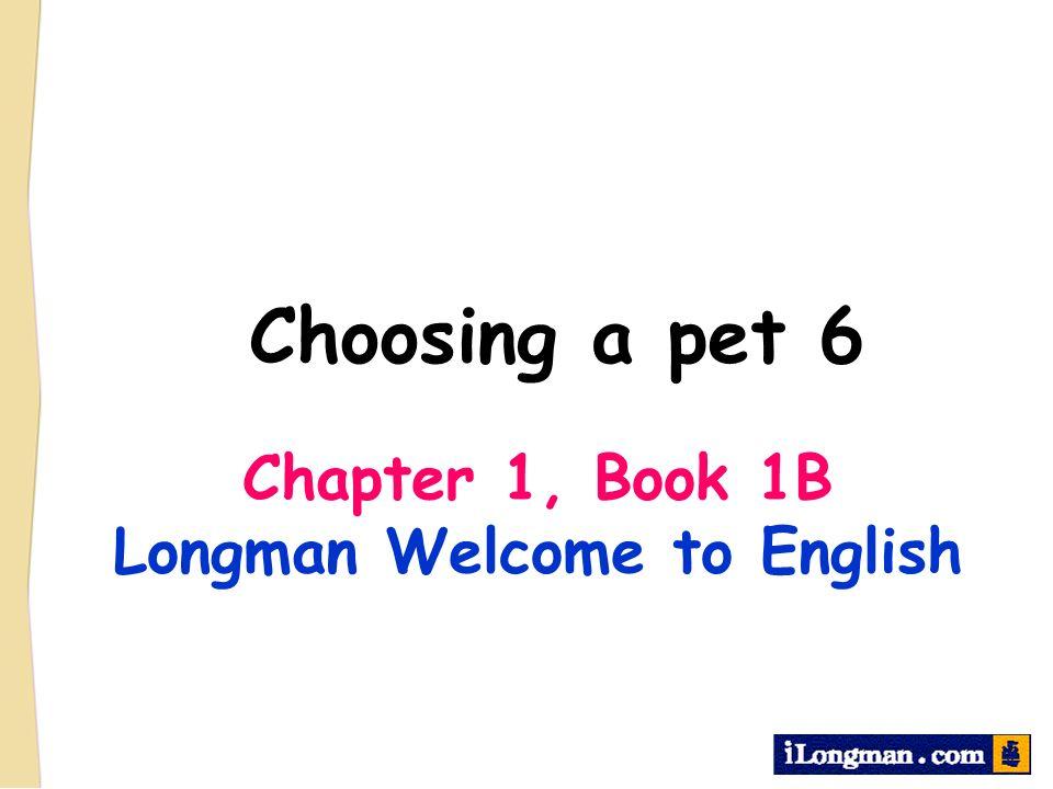 Choosing a pet 6 Chapter 1, Book 1B Longman Welcome to English