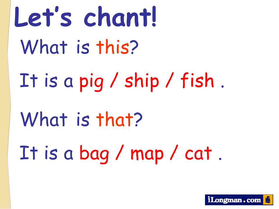 Lets chant! What is this? It is a pig / ship / fish. What is that? It is a bag / map / cat.