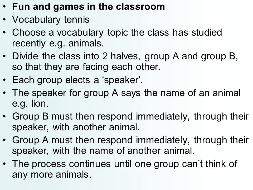 Fun and games in the classroom Vocabulary tennis Choose a vocabulary topic the class has studied recently e.g. animals. Divide the class into 2 halves