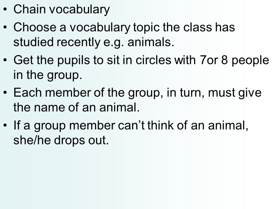 Chain vocabulary Choose a vocabulary topic the class has studied recently e.g. animals. Get the pupils to sit in circles with 7or 8 people in the grou