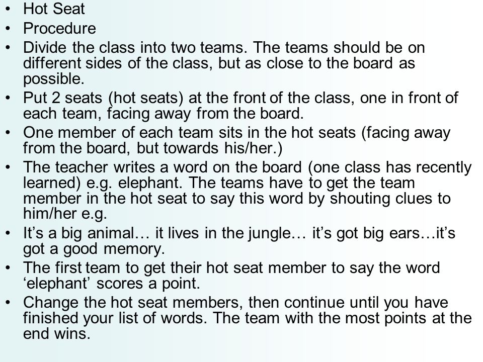 Hot Seat Procedure Divide the class into two teams. The teams should be on different sides of the class, but as close to the board as possible. Put 2