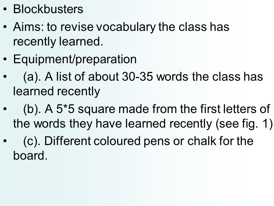 Blockbusters Aims: to revise vocabulary the class has recently learned. Equipment/preparation (a). A list of about 30-35 words the class has learned r
