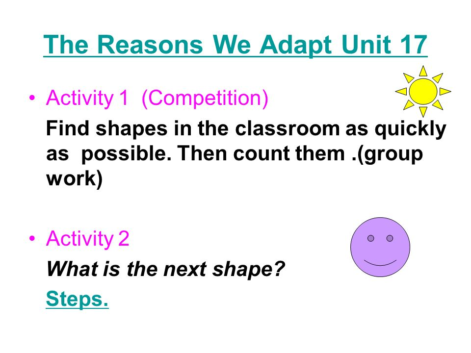 The Reasons We Adapt Unit 17 Activity 1 (Competition) Find shapes in the classroom as quickly as possible. Then count them.(group work) Activity 2 Wha