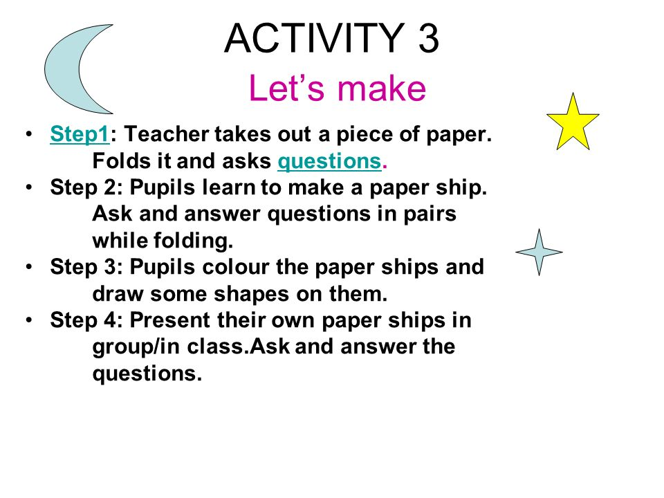 ACTIVITY 3 Let s make Step1: Teacher takes out a piece of paper.Step1 Folds it and asks questions.questions Step 2: Pupils learn to make a paper ship.