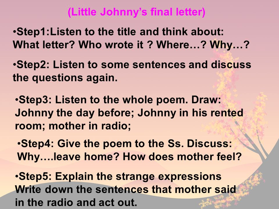 (Little Johnnys final letter) Step1:Listen to the title and think about: What letter? Who wrote it ? Where…? Why…? Step2: Listen to some sentences and