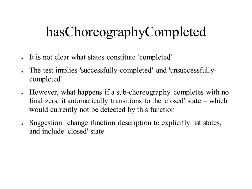hasChoreographyCompleted It is not clear what states constitute completed The test implies successfully-completed and unsuccessfully- completed However, what happens if a sub-choreography completes with no finalizers, it automatically transitions to the closed state – which would currently not be detected by this function Suggestion: change function description to explicitly list states, and include closed state