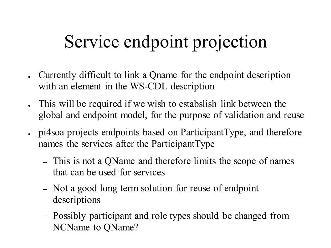 Service endpoint projection Currently difficult to link a Qname for the endpoint description with an element in the WS-CDL description This will be required if we wish to estabslish link between the global and endpoint model, for the purpose of validation and reuse pi4soa projects endpoints based on ParticipantType, and therefore names the services after the ParticipantType – This is not a QName and therefore limits the scope of names that can be used for services – Not a good long term solution for reuse of endpoint descriptions – Possibly participant and role types should be changed from NCName to QName?