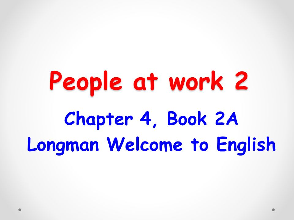 People at work 2 Chapter 4, Book 2A Longman Welcome to English