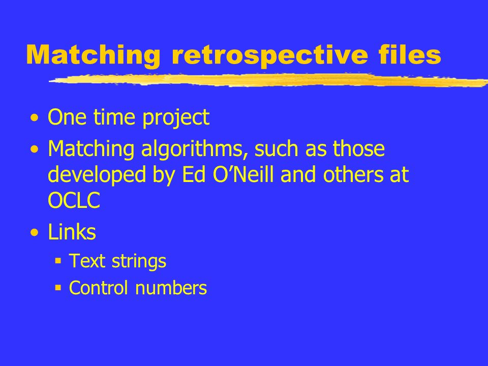 Matching retrospective files One time project Matching algorithms, such as those developed by Ed ONeill and others at OCLC Links Text strings Control numbers