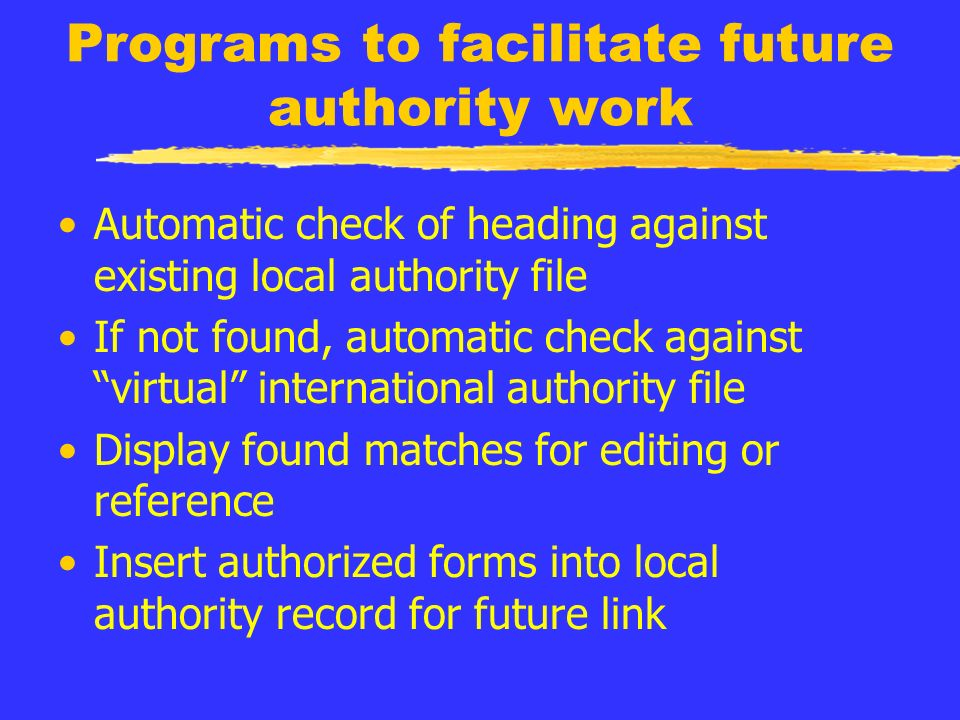 Programs to facilitate future authority work Automatic check of heading against existing local authority file If not found, automatic check against virtual international authority file Display found matches for editing or reference Insert authorized forms into local authority record for future link