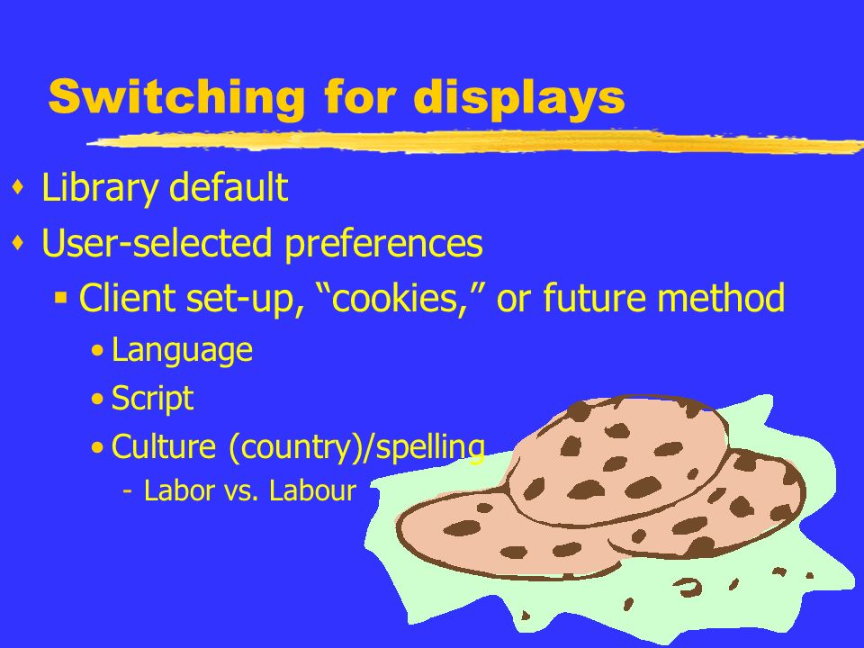 Switching for displays sLibrary default sUser-selected preferences Client set-up, cookies, or future method Language Script Culture (country)/spelling -Labor vs.