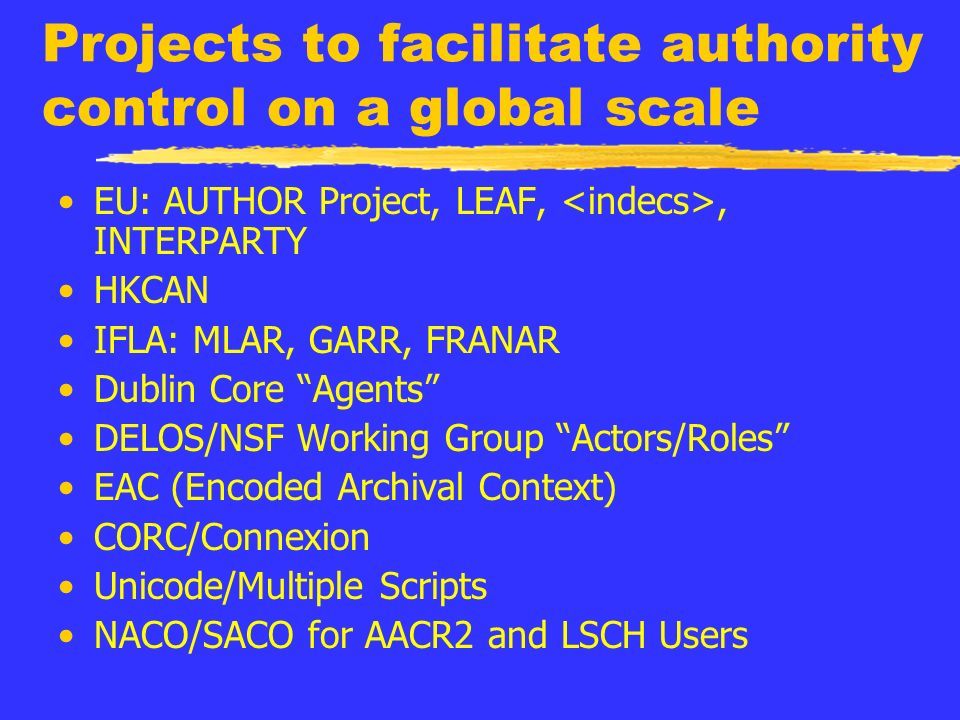 Projects to facilitate authority control on a global scale EU: AUTHOR Project, LEAF,, INTERPARTY HKCAN IFLA: MLAR, GARR, FRANAR Dublin Core Agents DELOS/NSF Working Group Actors/Roles EAC (Encoded Archival Context) CORC/Connexion Unicode/Multiple Scripts NACO/SACO for AACR2 and LSCH Users