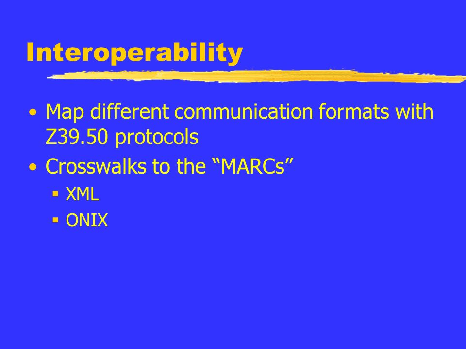 Interoperability Map different communication formats with Z39.50 protocols Crosswalks to the MARCs XML ONIX