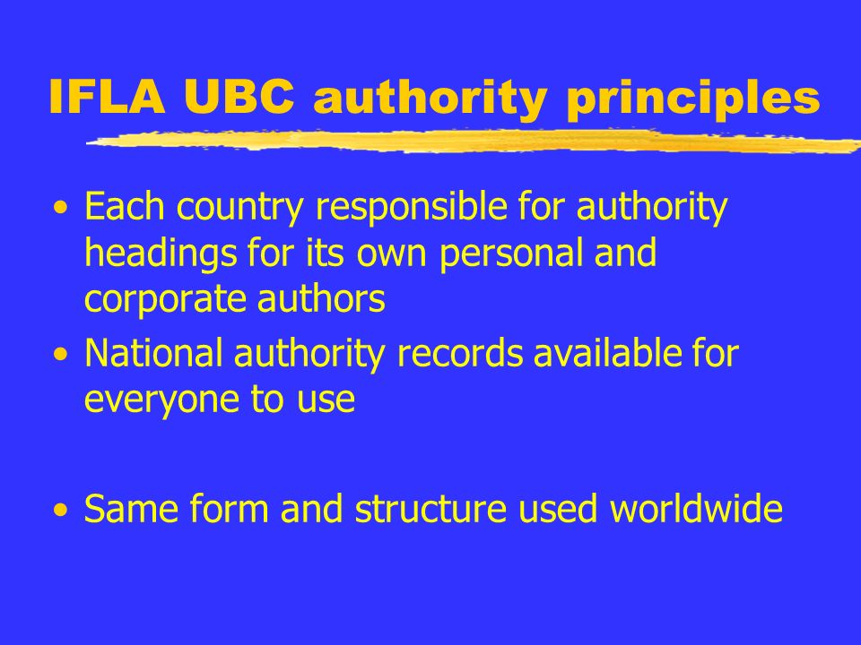 IFLA UBC authority principles Each country responsible for authority headings for its own personal and corporate authors National authority records available for everyone to use Same form and structure used worldwide