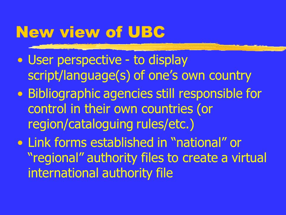 New view of UBC User perspective - to display script/language(s) of ones own country Bibliographic agencies still responsible for control in their own countries (or region/cataloguing rules/etc.) Link forms established in national or regional authority files to create a virtual international authority file
