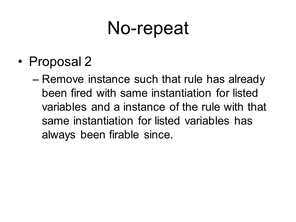 No-repeat Proposal 2 –Remove instance such that rule has already been fired with same instantiation for listed variables and a instance of the rule with that same instantiation for listed variables has always been firable since.