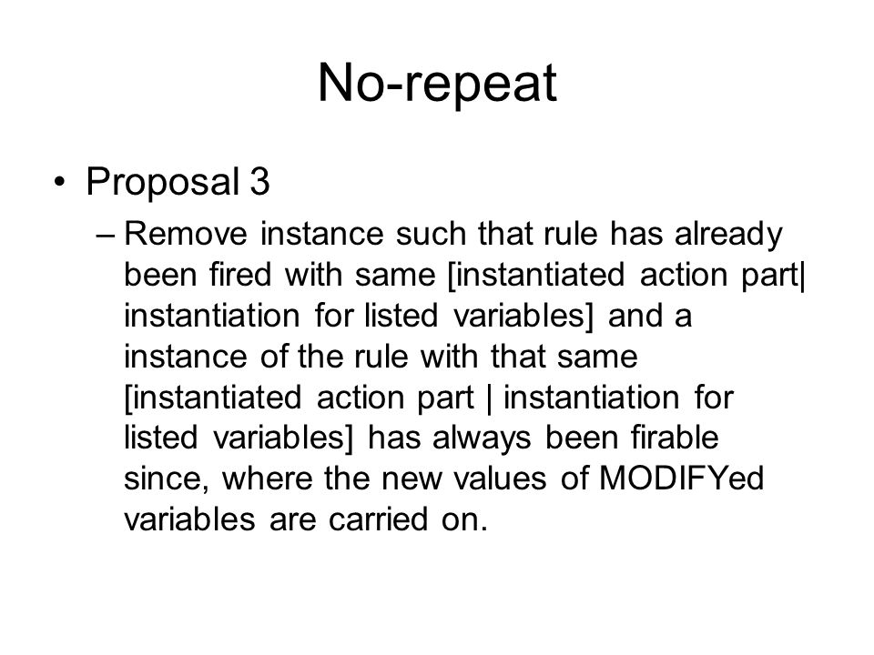 No-repeat Proposal 3 –Remove instance such that rule has already been fired with same [instantiated action part| instantiation for listed variables] and a instance of the rule with that same [instantiated action part | instantiation for listed variables] has always been firable since, where the new values of MODIFYed variables are carried on.