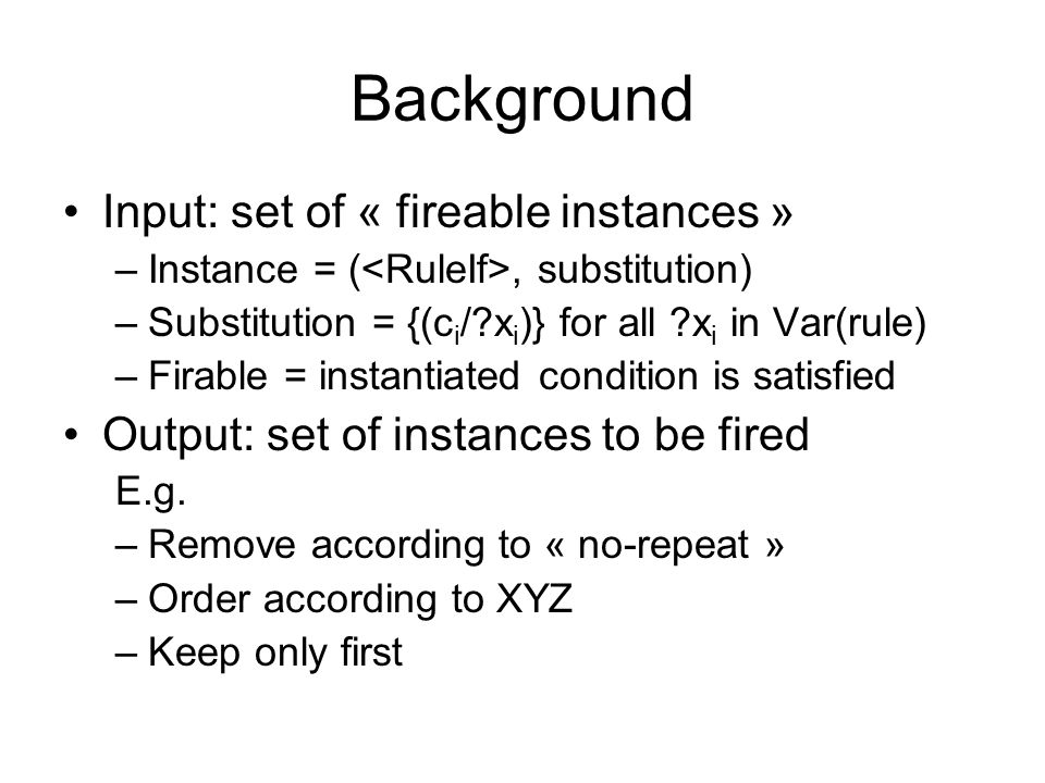 Background Input: set of « fireable instances » –Instance = (, substitution) –Substitution = {(c i / x i )} for all x i in Var(rule) –Firable = instantiated condition is satisfied Output: set of instances to be fired E.g.