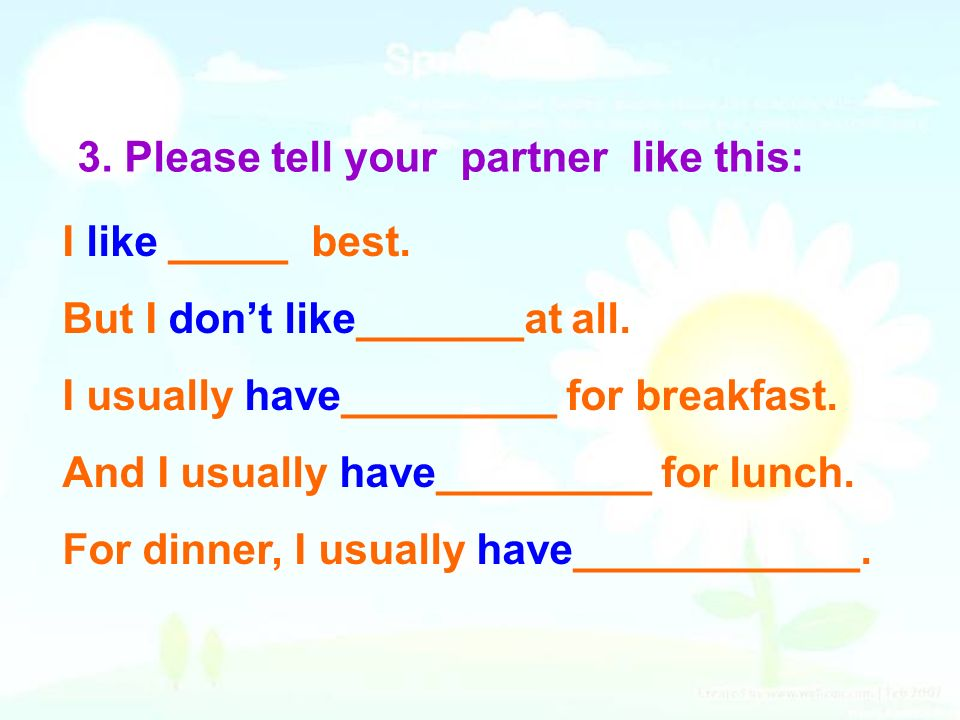3. Please tell your partner like this: I like _____ best. But I dont like_______at all. I usually have_________ for breakfast. And I usually have_____