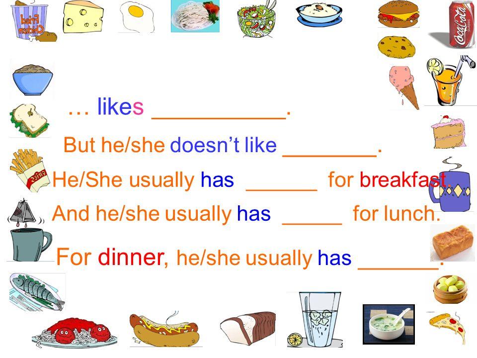 … likes __________. But he/she doesnt like _______. He/She usually has ______ for breakfast. And he/she usually has _____ for lunch. For dinner, he/sh