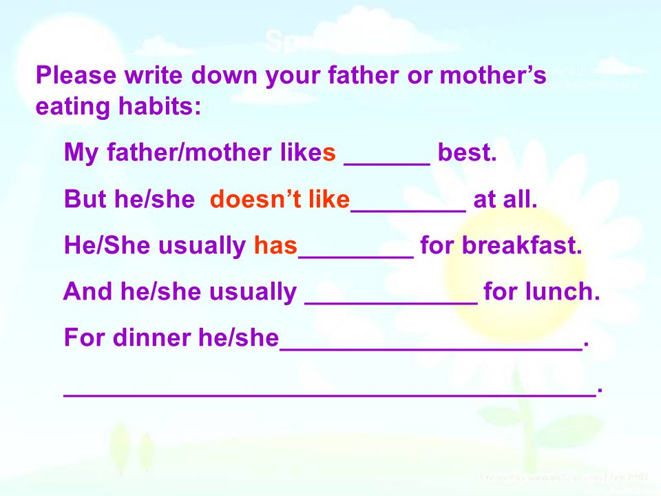 Please write down your father or mothers eating habits: My father/mother likes ______ best. But he/she doesnt like________ at all. He/She usually has_
