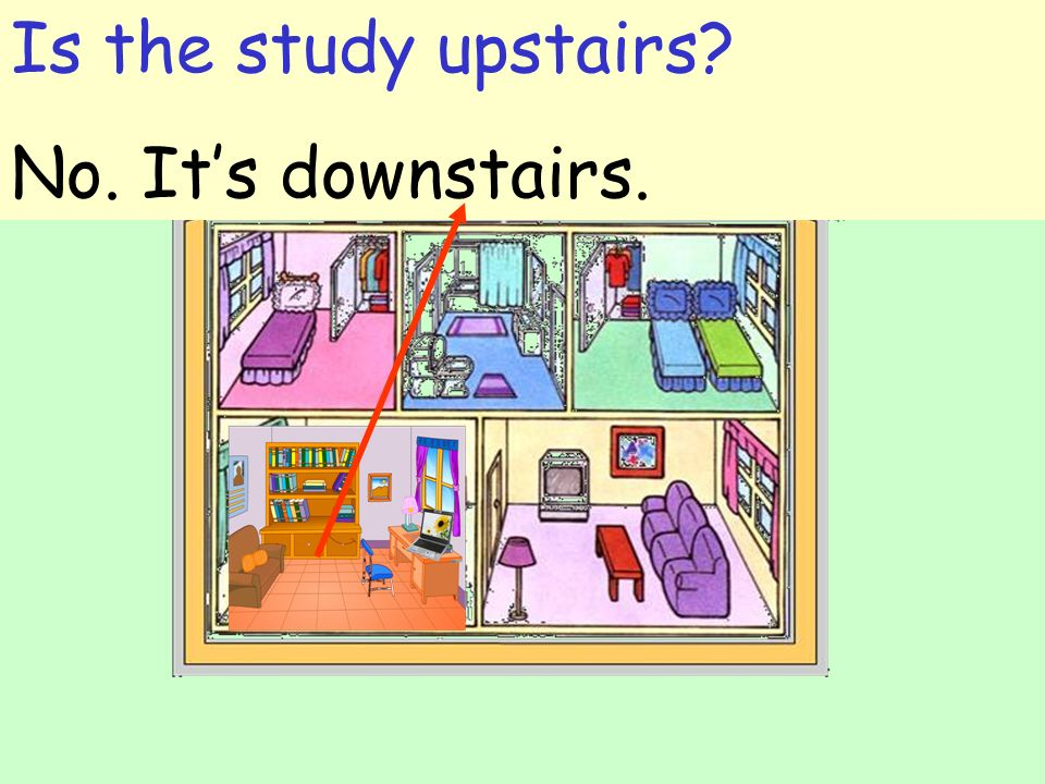 Is the study upstairs? No. Its downstairs.