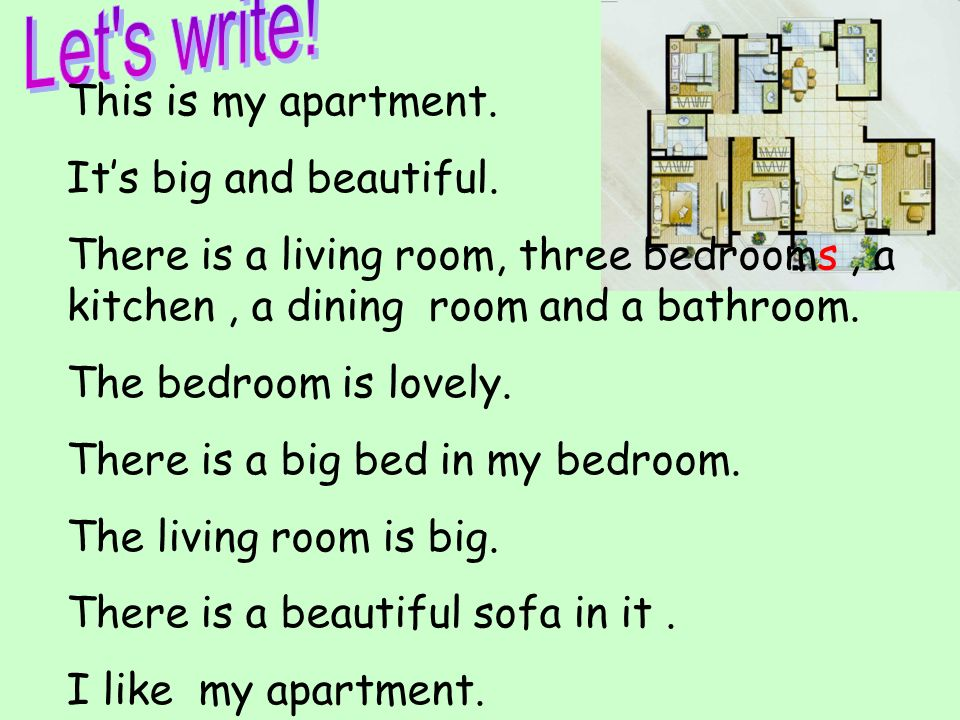 This is my apartment. Its big and beautiful. There is a living room, three bedrooms, a kitchen, a dining room and a bathroom. The bedroom is lovely. T
