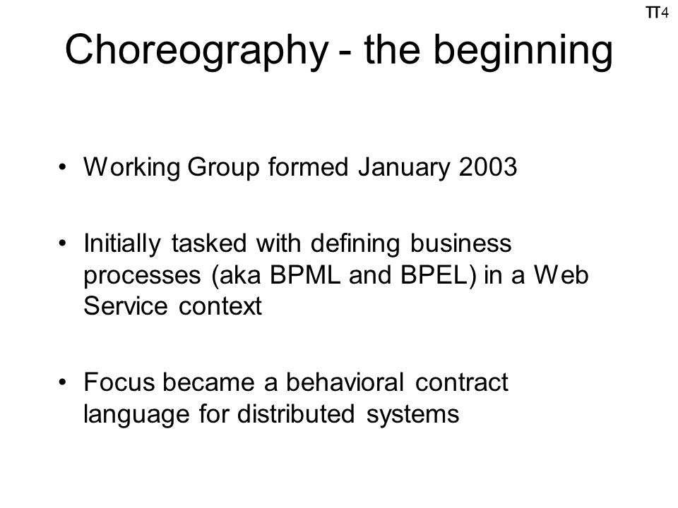π4π4 Choreography - the beginning Working Group formed January 2003 Initially tasked with defining business processes (aka BPML and BPEL) in a Web Service context Focus became a behavioral contract language for distributed systems