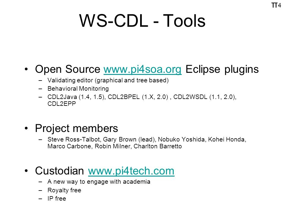 π4π4 WS-CDL - Tools Open Source www.pi4soa.org Eclipse pluginswww.pi4soa.org –Validating editor (graphical and tree based) –Behavioral Monitoring –CDL2Java (1.4, 1.5), CDL2BPEL (1.X, 2.0), CDL2WSDL (1.1, 2.0), CDL2EPP Project members –Steve Ross-Talbot, Gary Brown (lead), Nobuko Yoshida, Kohei Honda, Marco Carbone, Robin Milner, Charlton Barretto Custodian www.pi4tech.comwww.pi4tech.com –A new way to engage with academia –Royalty free –IP free