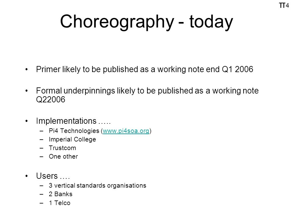 π4π4 Choreography - today Primer likely to be published as a working note end Q Formal underpinnings likely to be published as a working note Q22006 Implementations …..