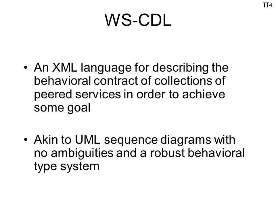 π4π4 WS-CDL An XML language for describing the behavioral contract of collections of peered services in order to achieve some goal Akin to UML sequence diagrams with no ambiguities and a robust behavioral type system
