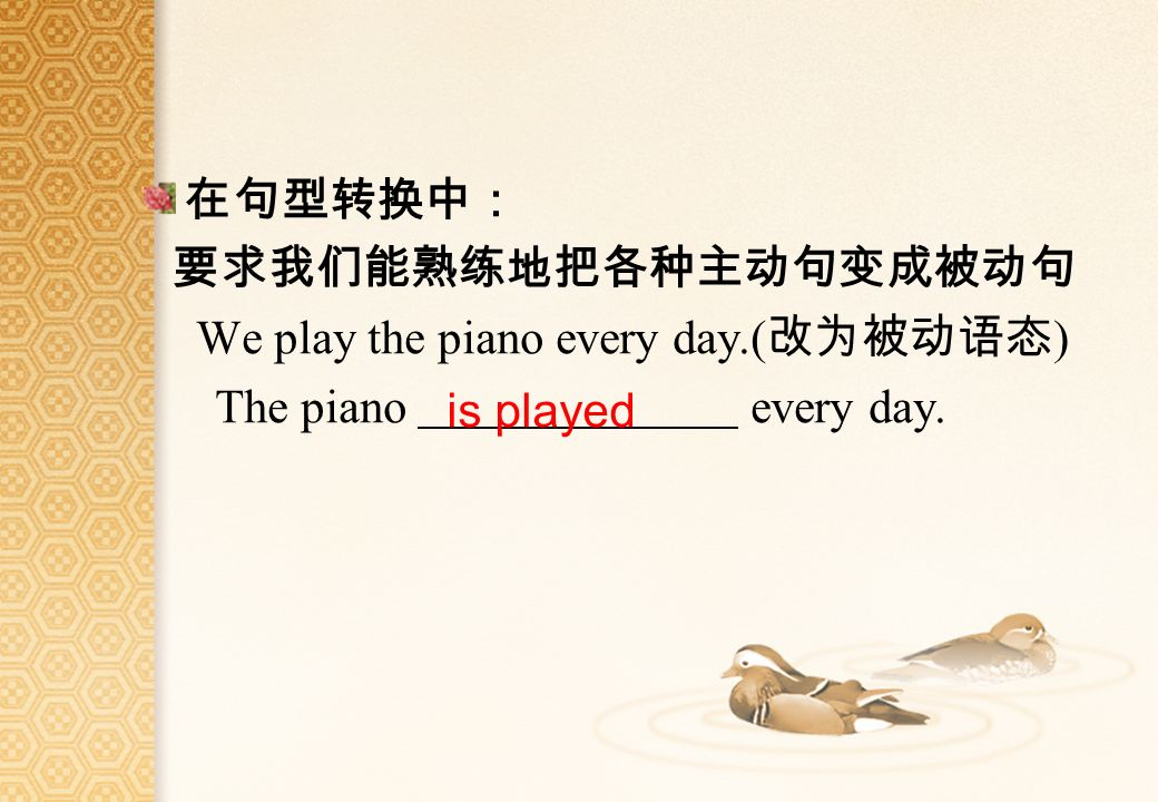 We play the piano every day.( ) The piano every day. is played