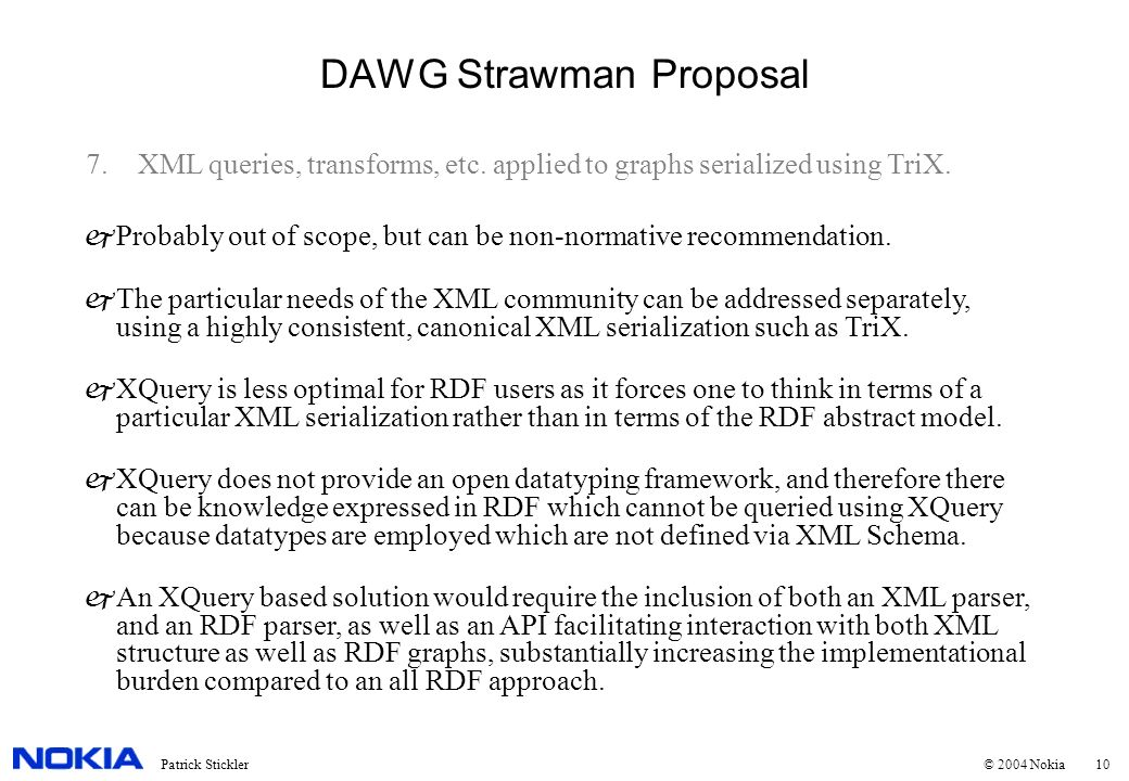 10Patrick Stickler © 2004 Nokia DAWG Strawman Proposal 7.XML queries, transforms, etc. applied to graphs serialized using TriX. jProbably out of scope