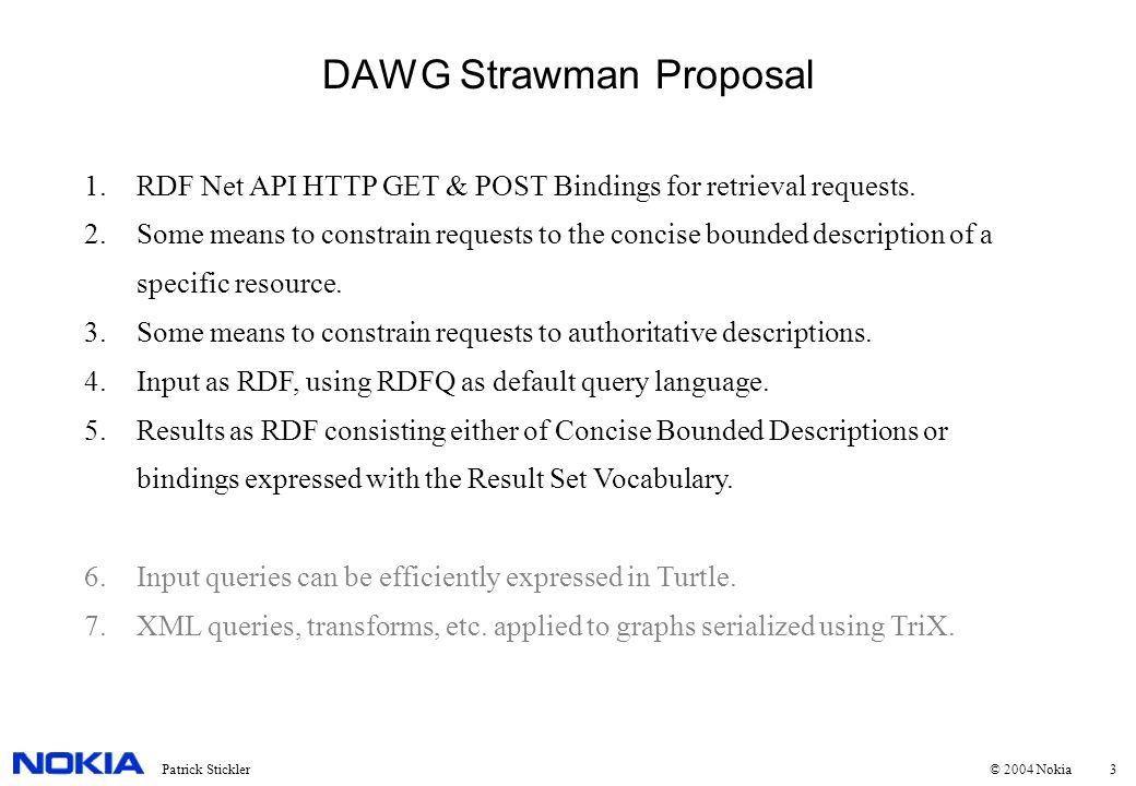 3Patrick Stickler © 2004 Nokia DAWG Strawman Proposal 1.RDF Net API HTTP GET & POST Bindings for retrieval requests.