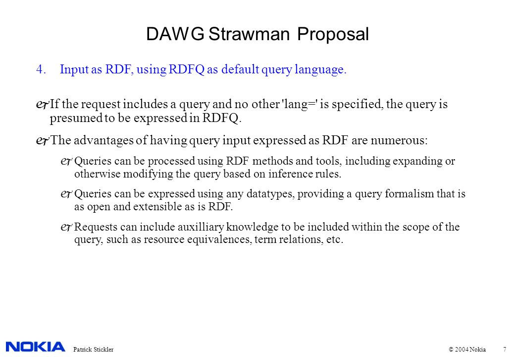 7Patrick Stickler © 2004 Nokia DAWG Strawman Proposal 4.Input as RDF, using RDFQ as default query language. jIf the request includes a query and no ot