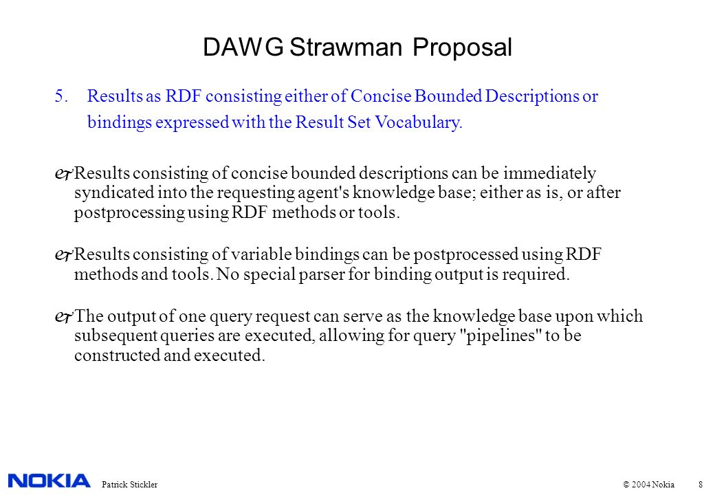 8Patrick Stickler © 2004 Nokia DAWG Strawman Proposal 5.Results as RDF consisting either of Concise Bounded Descriptions or bindings expressed with th