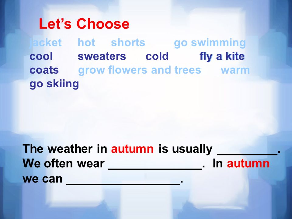 Lets Choose jacket hot shorts go swimming cool sweaters cold fly a kite coats grow flowers and trees warm go skiing The weather in autumn is usually _________.