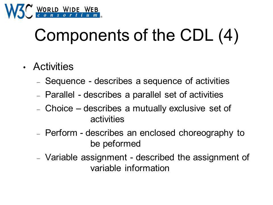 Components of the CDL (4) Activities – Sequence - describes a sequence of activities – Parallel - describes a parallel set of activities – Choice – describes a mutually exclusive set of activities – Perform - describes an enclosed choreography to be peformed – Variable assignment - described the assignment of variable information