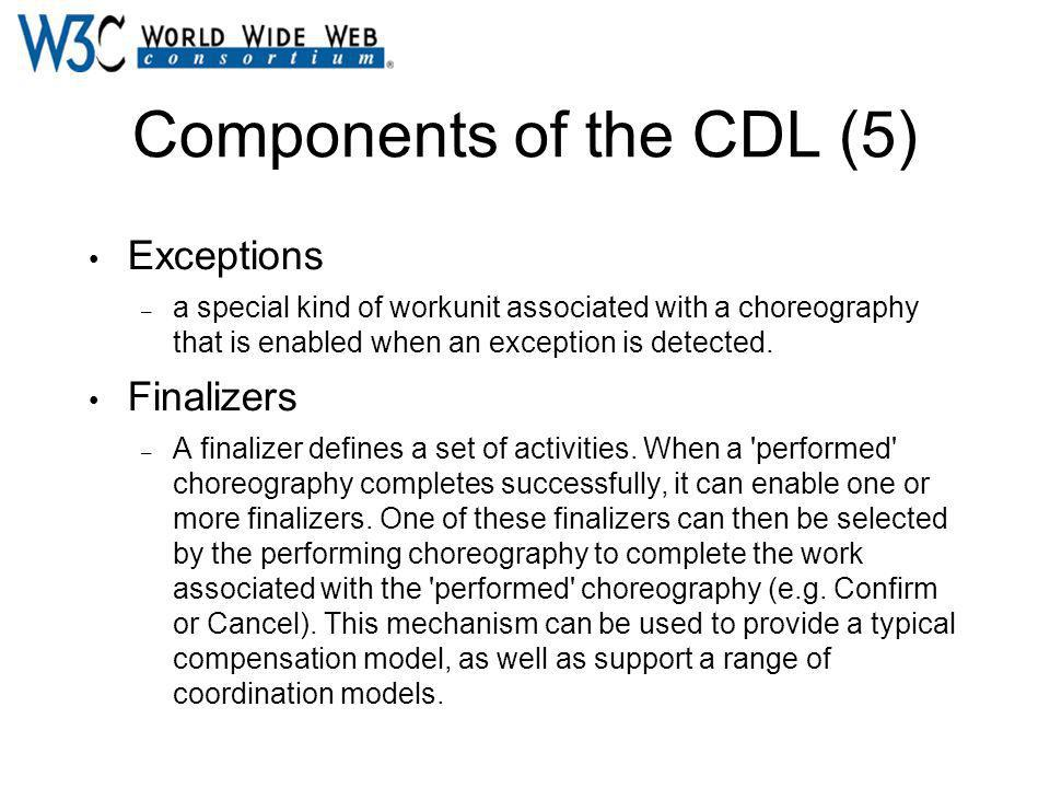 Components of the CDL (5) Exceptions – a special kind of workunit associated with a choreography that is enabled when an exception is detected. Finali