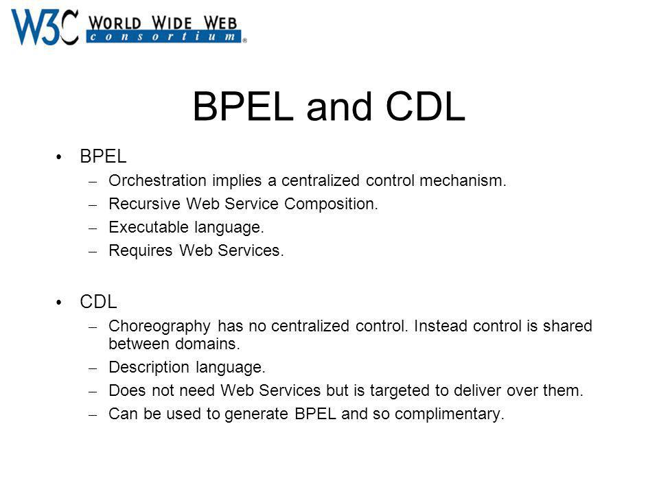 BPEL and CDL BPEL – Orchestration implies a centralized control mechanism. – Recursive Web Service Composition. – Executable language. – Requires Web