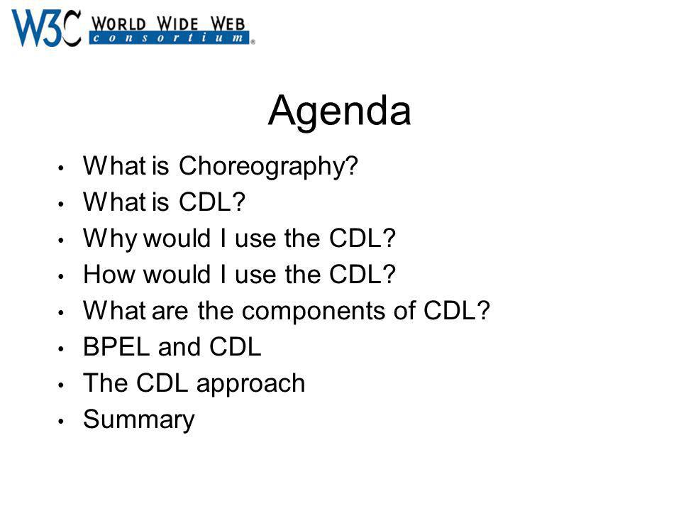 Agenda What is Choreography? What is CDL? Why would I use the CDL? How would I use the CDL? What are the components of CDL? BPEL and CDL The CDL appro