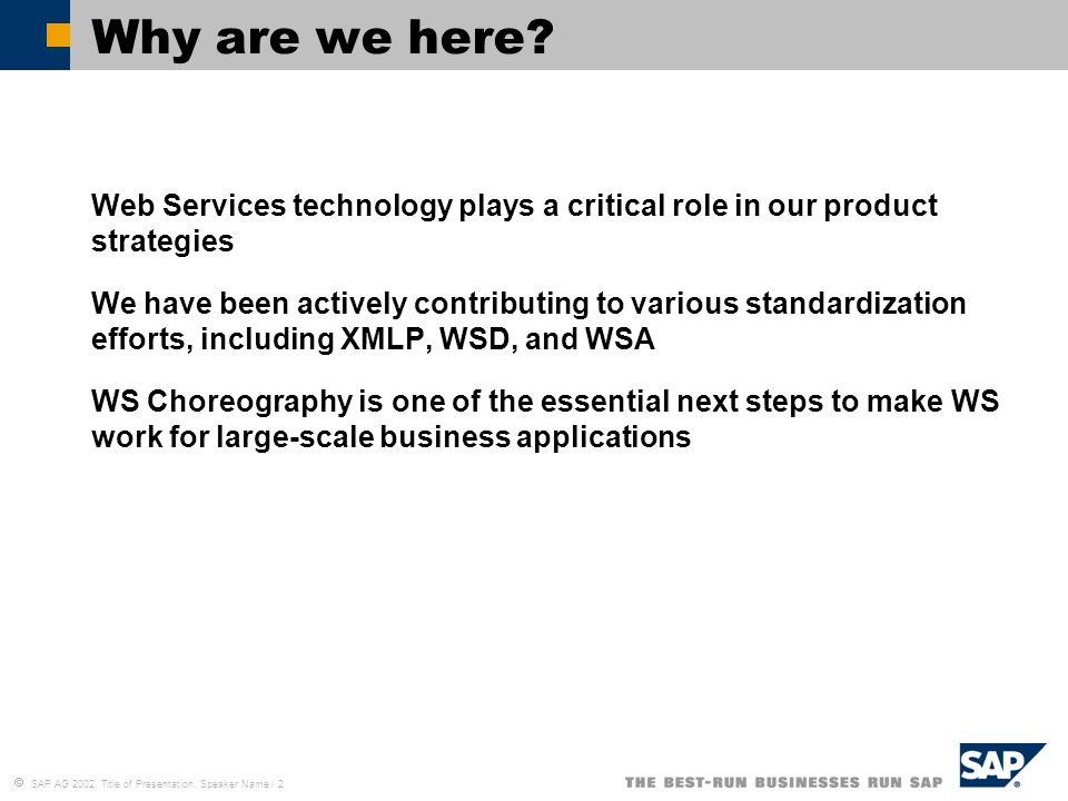 SAP AG 2002, Title of Presentation, Speaker Name / 2 Why are we here? Web Services technology plays a critical role in our product strategies We have