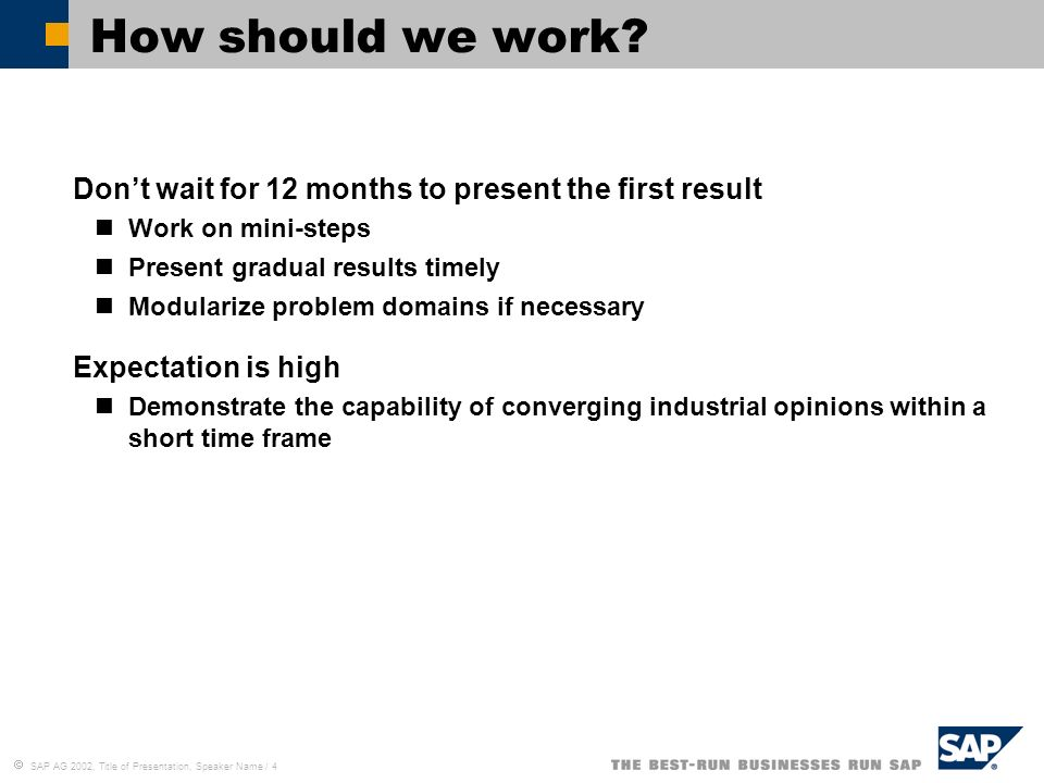 SAP AG 2002, Title of Presentation, Speaker Name / 4 How should we work? Dont wait for 12 months to present the first result Work on mini-steps Presen